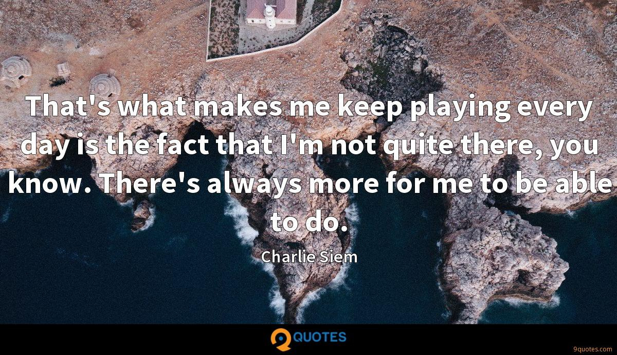 That's what makes me keep playing every day is the fact that I'm not quite there, you know. There's always more for me to be able to do.