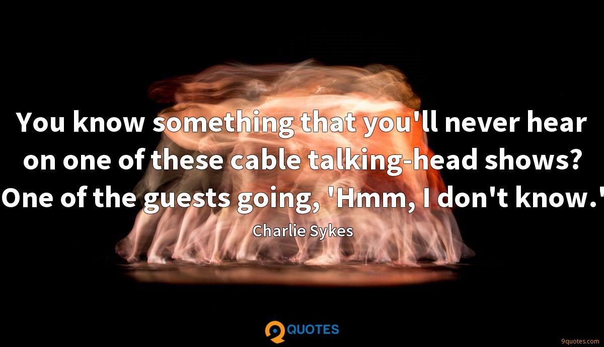 You know something that you'll never hear on one of these cable talking-head shows? One of the guests going, 'Hmm, I don't know.'