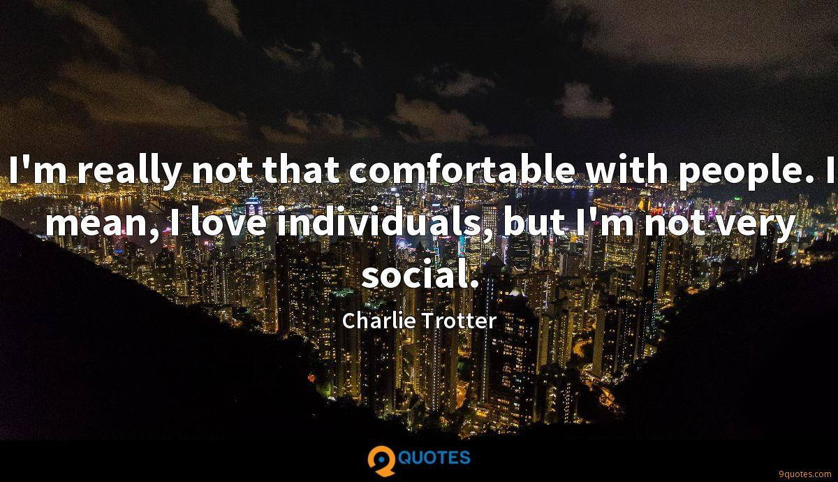 I'm really not that comfortable with people. I mean, I love individuals, but I'm not very social.