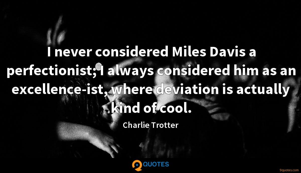 I never considered Miles Davis a perfectionist; I always considered him as an excellence-ist, where deviation is actually kind of cool.