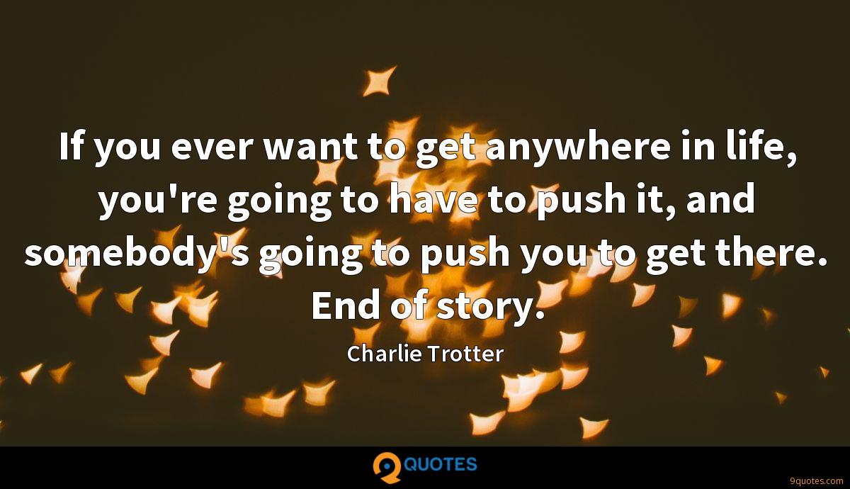 If you ever want to get anywhere in life, you're going to have to push it, and somebody's going to push you to get there. End of story.