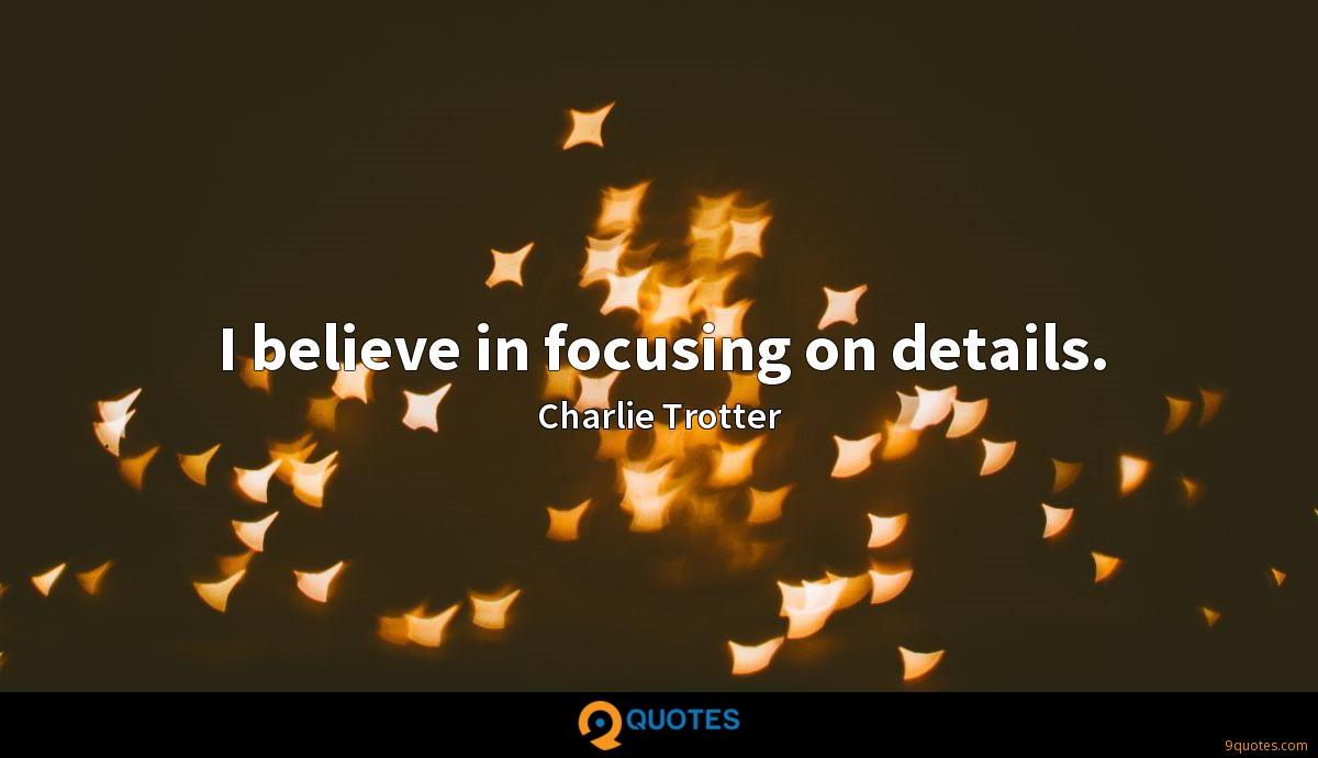 I believe in focusing on details.