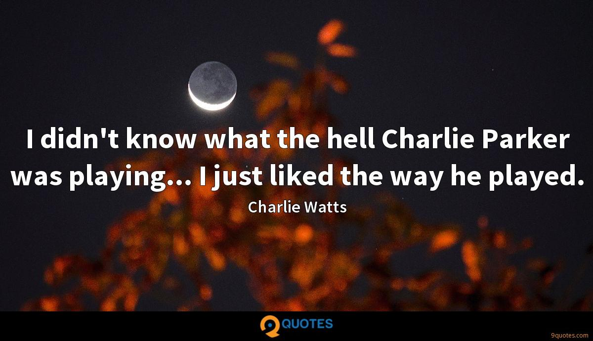 I didn't know what the hell Charlie Parker was playing... I just liked the way he played.