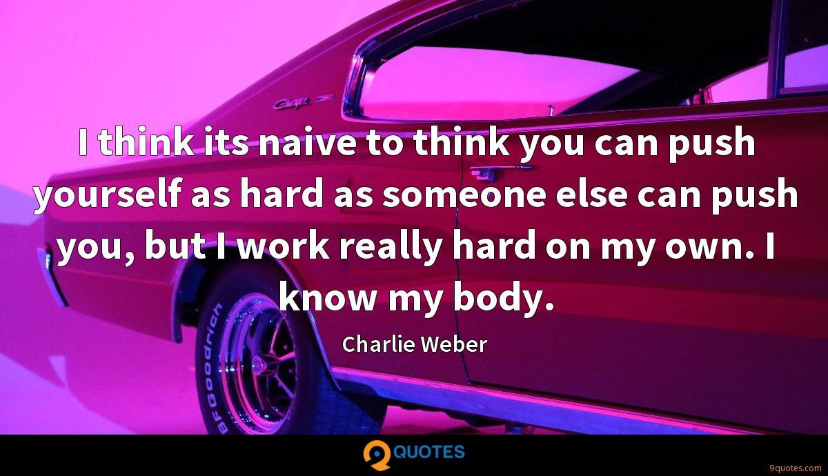I think its naive to think you can push yourself as hard as someone else can push you, but I work really hard on my own. I know my body.