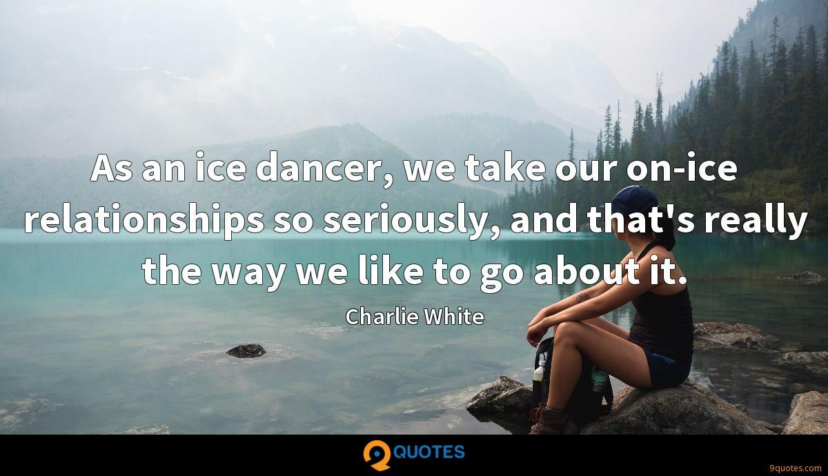 As an ice dancer, we take our on-ice relationships so seriously, and that's really the way we like to go about it.