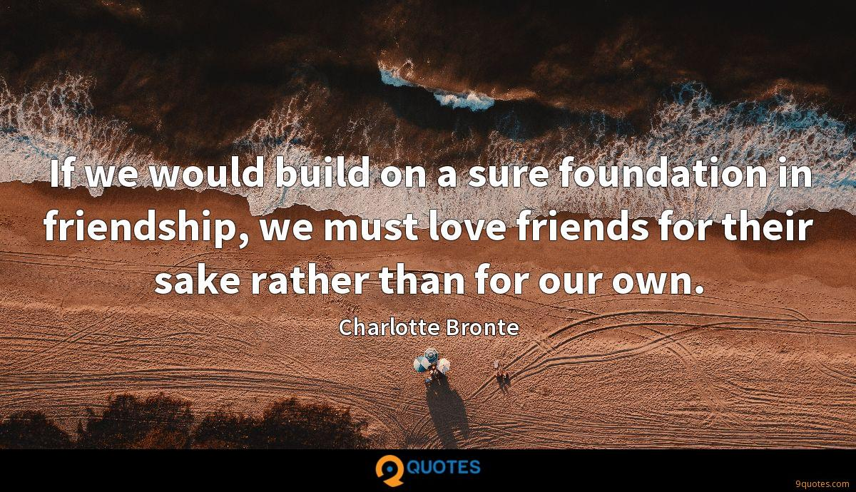 If we would build on a sure foundation in friendship, we must love friends for their sake rather than for our own.