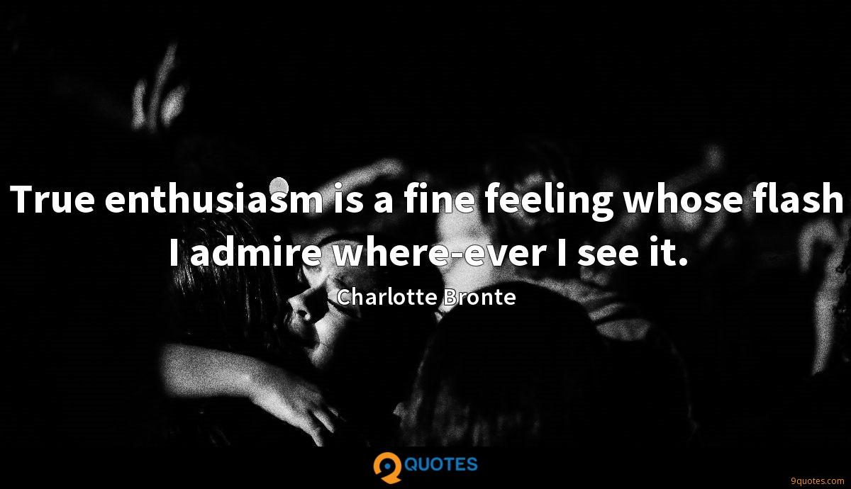 True enthusiasm is a fine feeling whose flash I admire where-ever I see it.