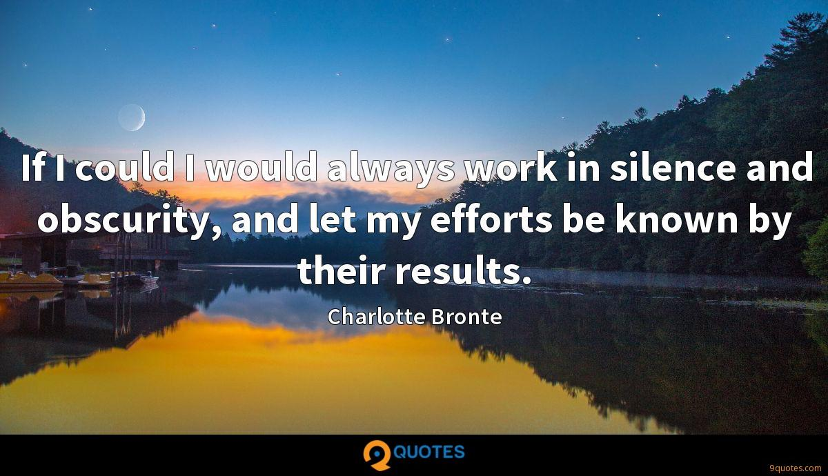 If I could I would always work in silence and obscurity, and let my efforts be known by their results.