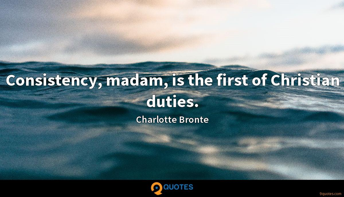 Consistency, madam, is the first of Christian duties.