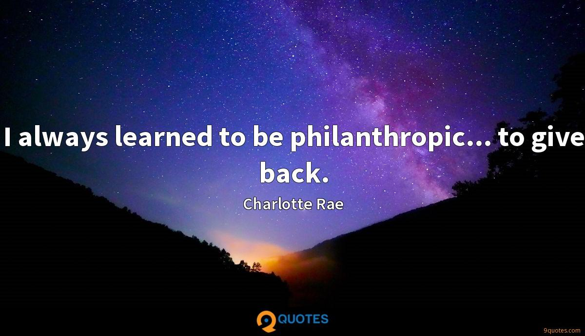 I always learned to be philanthropic... to give back.