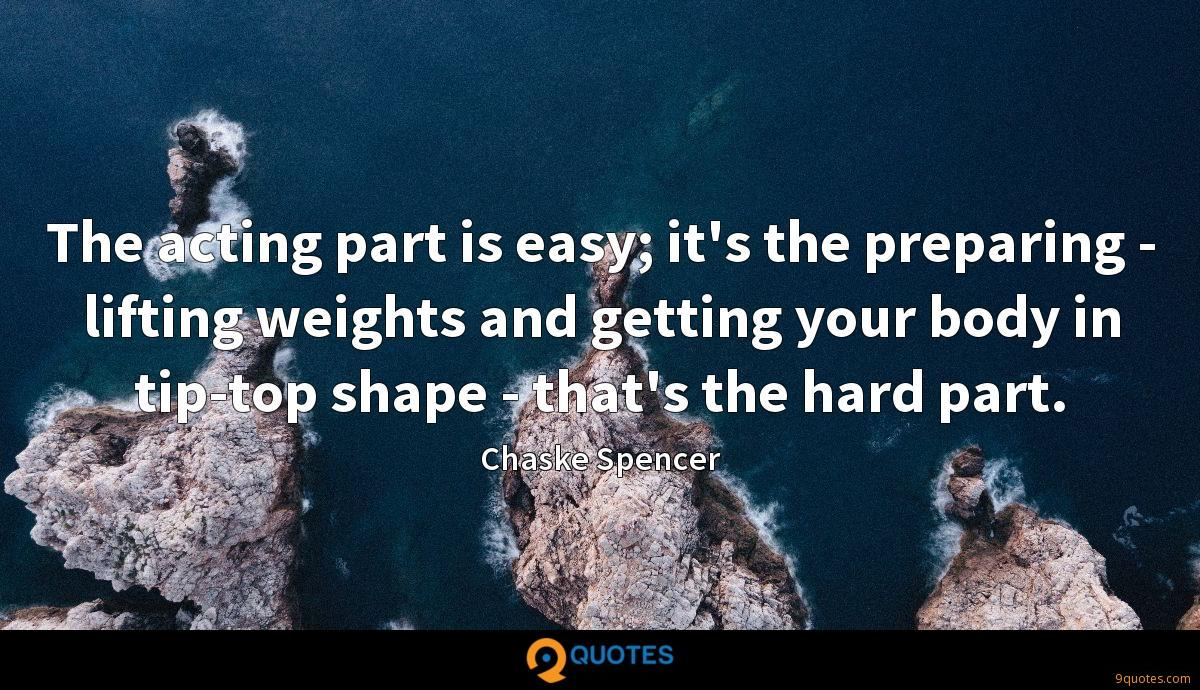 The acting part is easy; it's the preparing - lifting weights and getting your body in tip-top shape - that's the hard part.