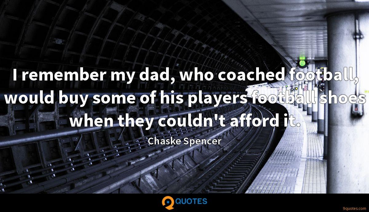 I remember my dad, who coached football, would buy some of his players football shoes when they couldn't afford it.