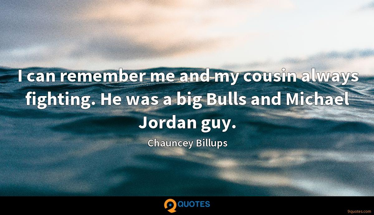I can remember me and my cousin always fighting. He was a big Bulls and Michael Jordan guy.