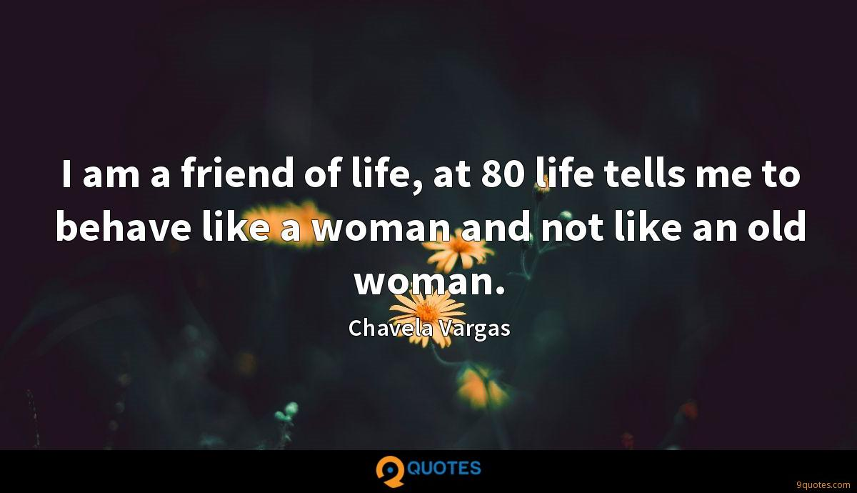 I am a friend of life, at 80 life tells me to behave like a woman and not like an old woman.