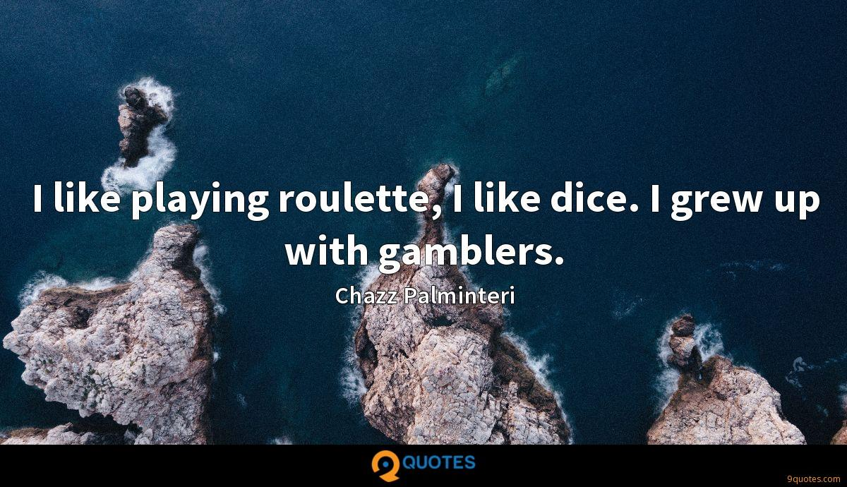 I like playing roulette, I like dice. I grew up with gamblers.