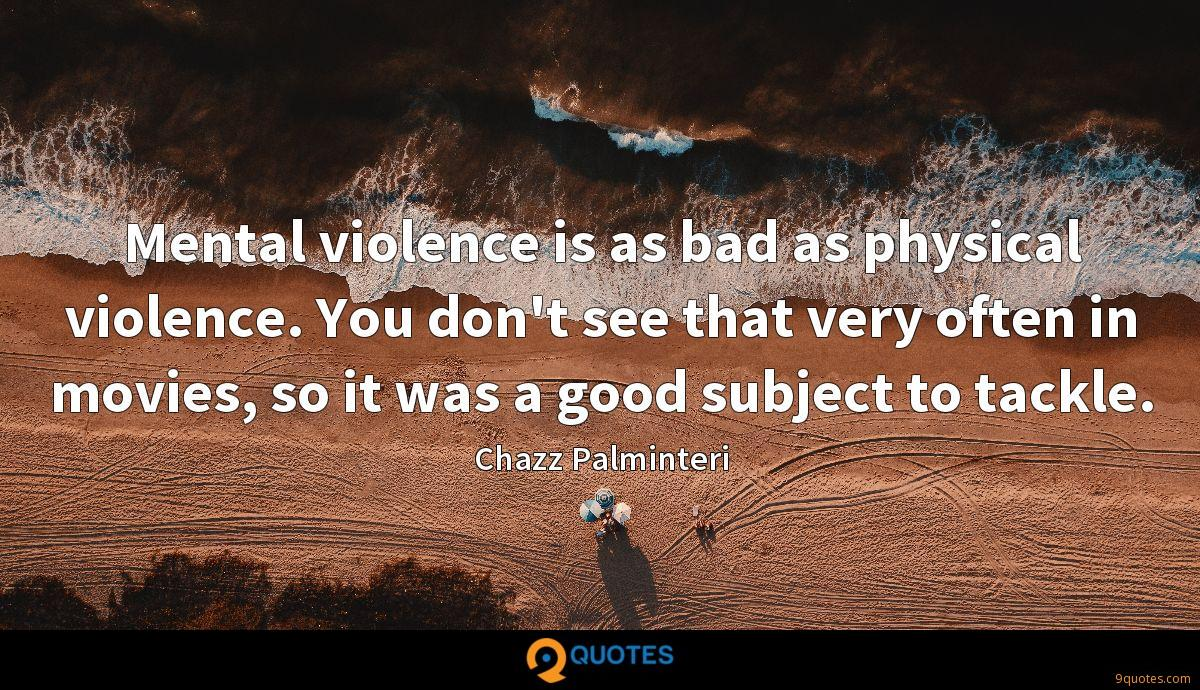 Mental violence is as bad as physical violence. You don't see that very often in movies, so it was a good subject to tackle.
