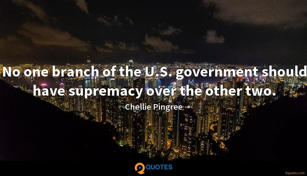 No one branch of the U.S. government should have supremacy over the other two.