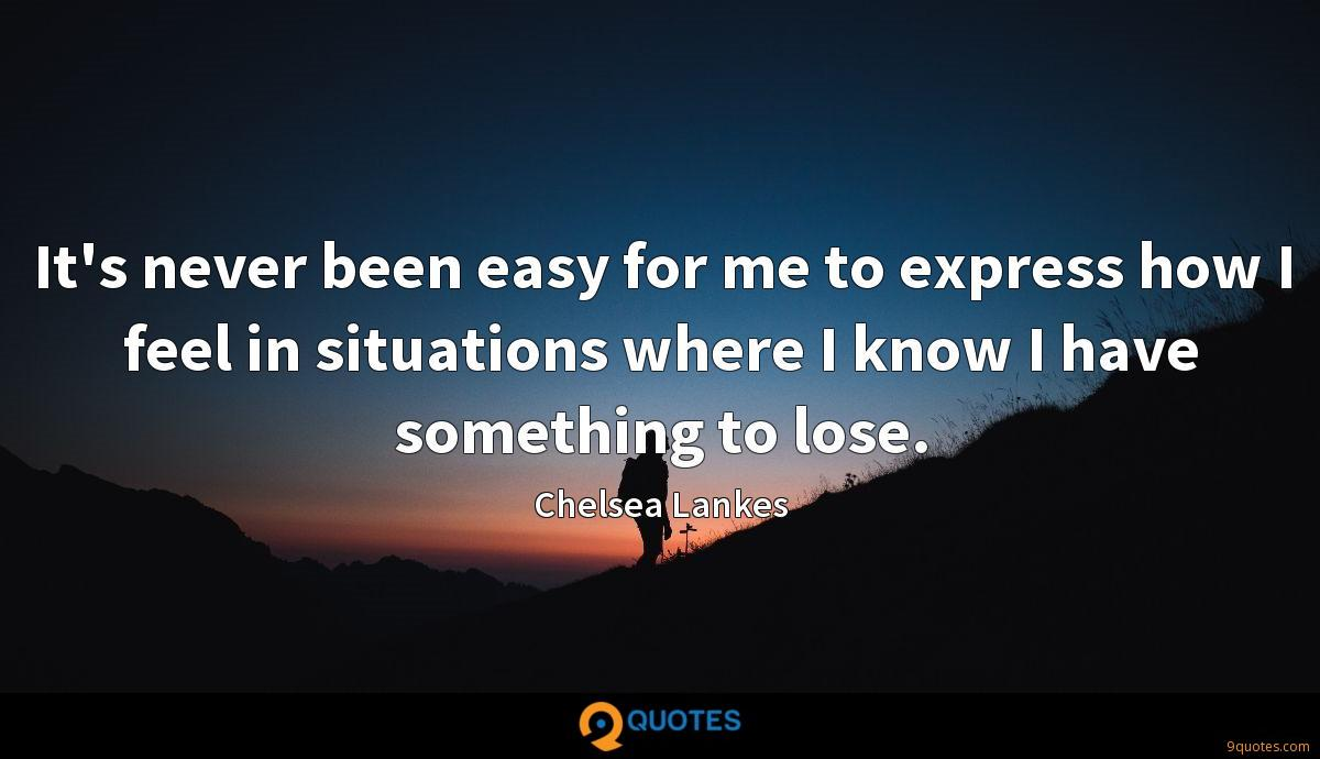 It's never been easy for me to express how I feel in situations where I know I have something to lose.