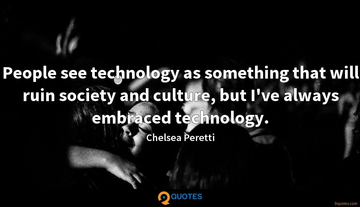 People see technology as something that will ruin society and culture, but I've always embraced technology.