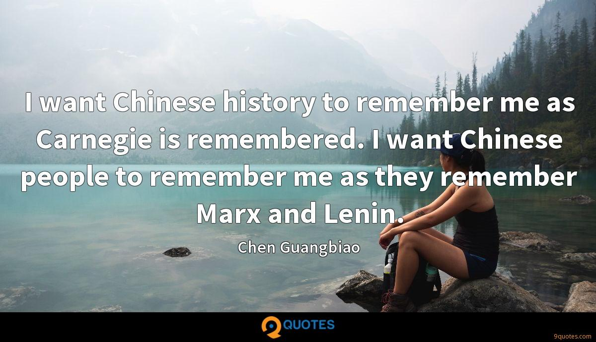 I want Chinese history to remember me as Carnegie is remembered. I want Chinese people to remember me as they remember Marx and Lenin.