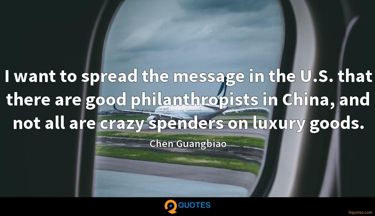 I want to spread the message in the U.S. that there are good philanthropists in China, and not all are crazy spenders on luxury goods.