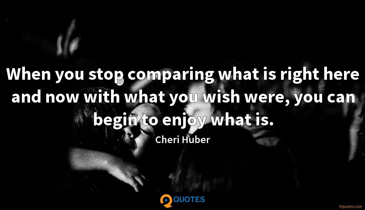 When you stop comparing what is right here and now with what you wish were, you can begin to enjoy what is.