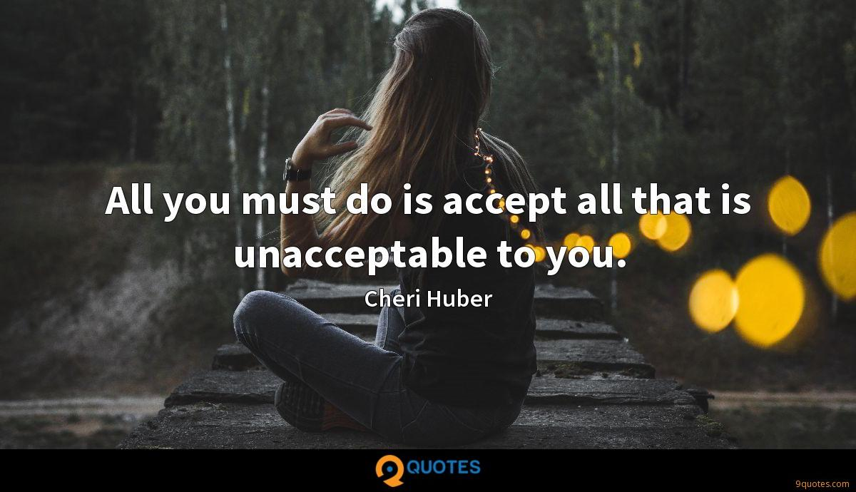 All you must do is accept all that is unacceptable to you.
