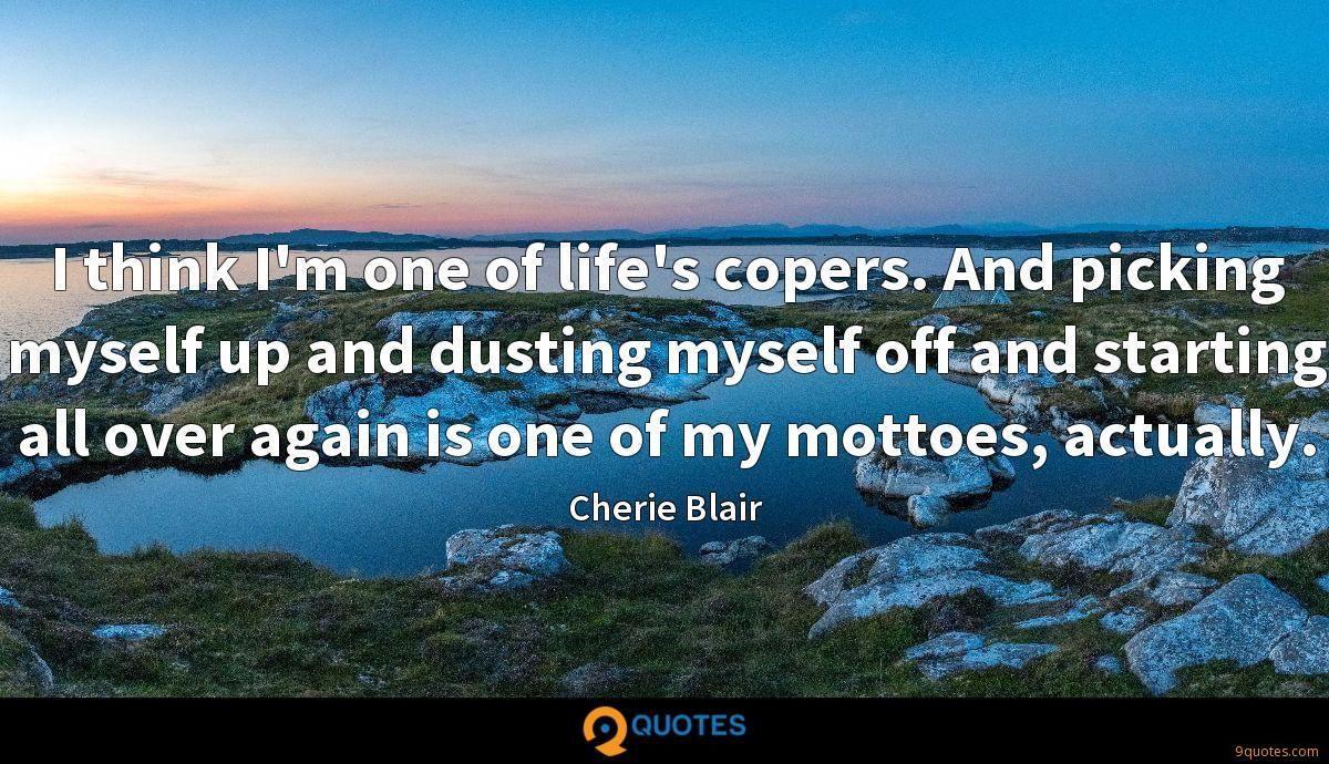 I think I'm one of life's copers. And picking myself up and dusting myself off and starting all over again is one of my mottoes, actually.