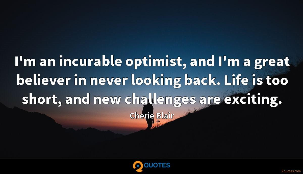 I'm an incurable optimist, and I'm a great believer in never looking back. Life is too short, and new challenges are exciting.