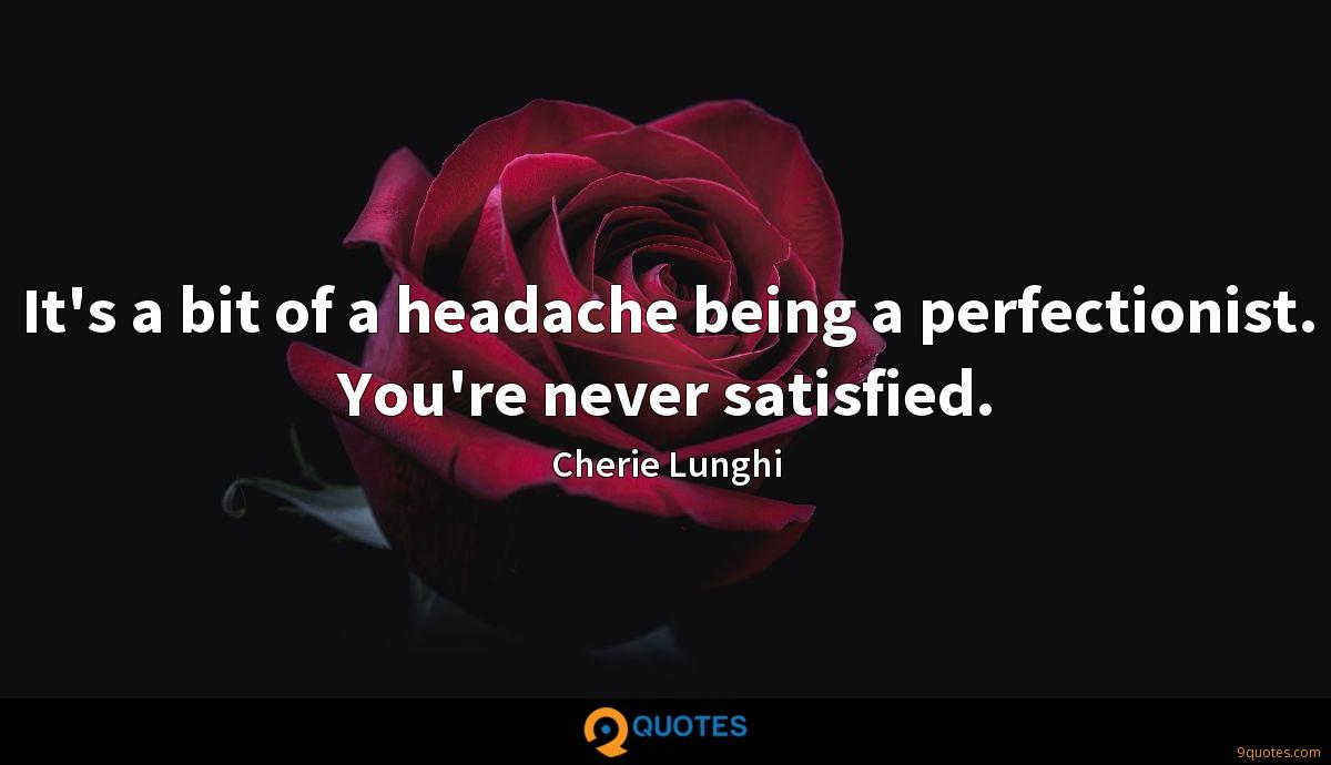 It's a bit of a headache being a perfectionist. You're never satisfied.