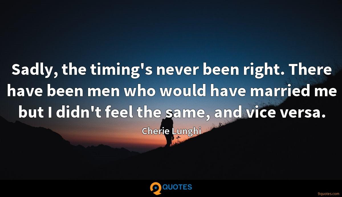 Sadly, the timing's never been right. There have been men who would have married me but I didn't feel the same, and vice versa.