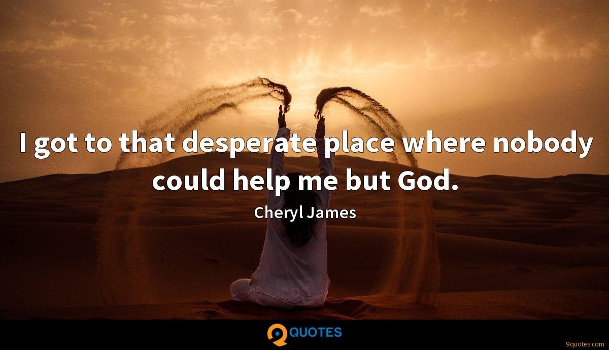 I got to that desperate place where nobody could help me but God.