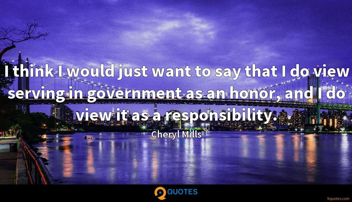 I think I would just want to say that I do view serving in government as an honor, and I do view it as a responsibility.