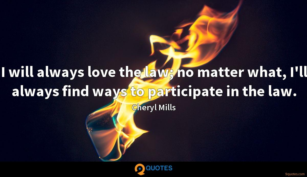 I will always love the law; no matter what, I'll always find ways to participate in the law.