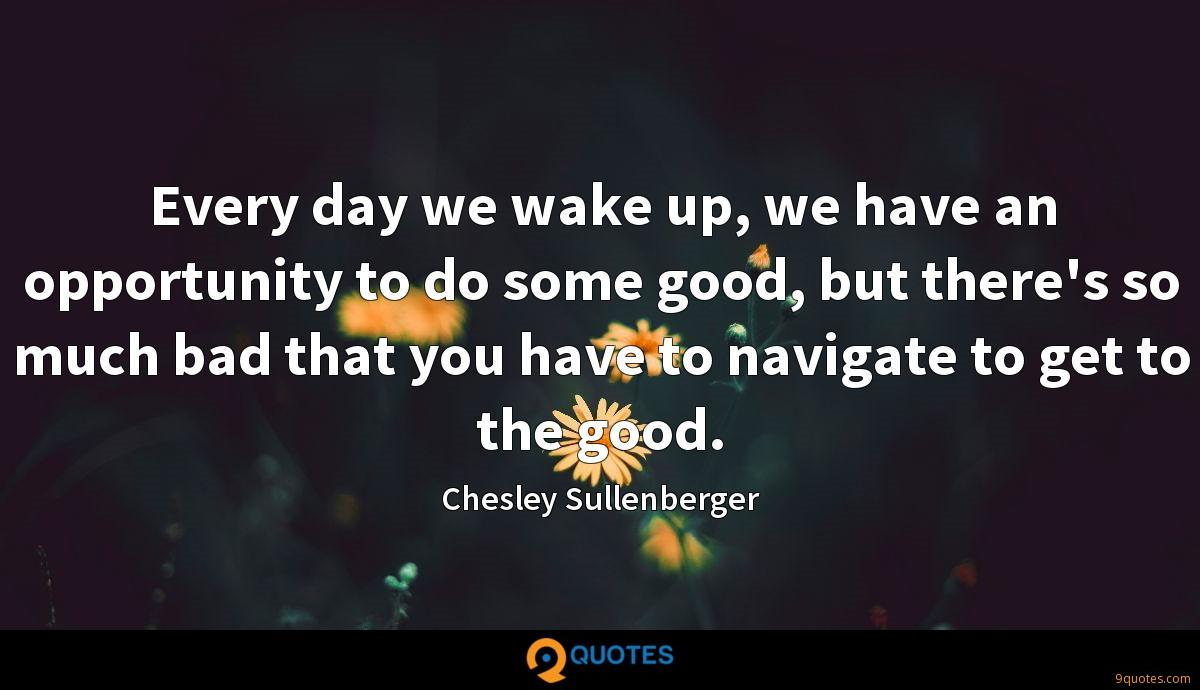 Every day we wake up, we have an opportunity to do some good, but there's so much bad that you have to navigate to get to the good.