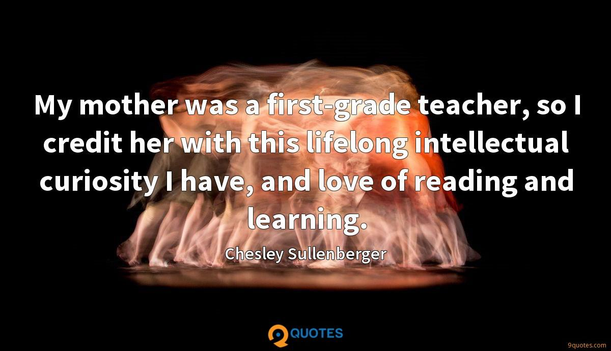 My mother was a first-grade teacher, so I credit her with this lifelong intellectual curiosity I have, and love of reading and learning.