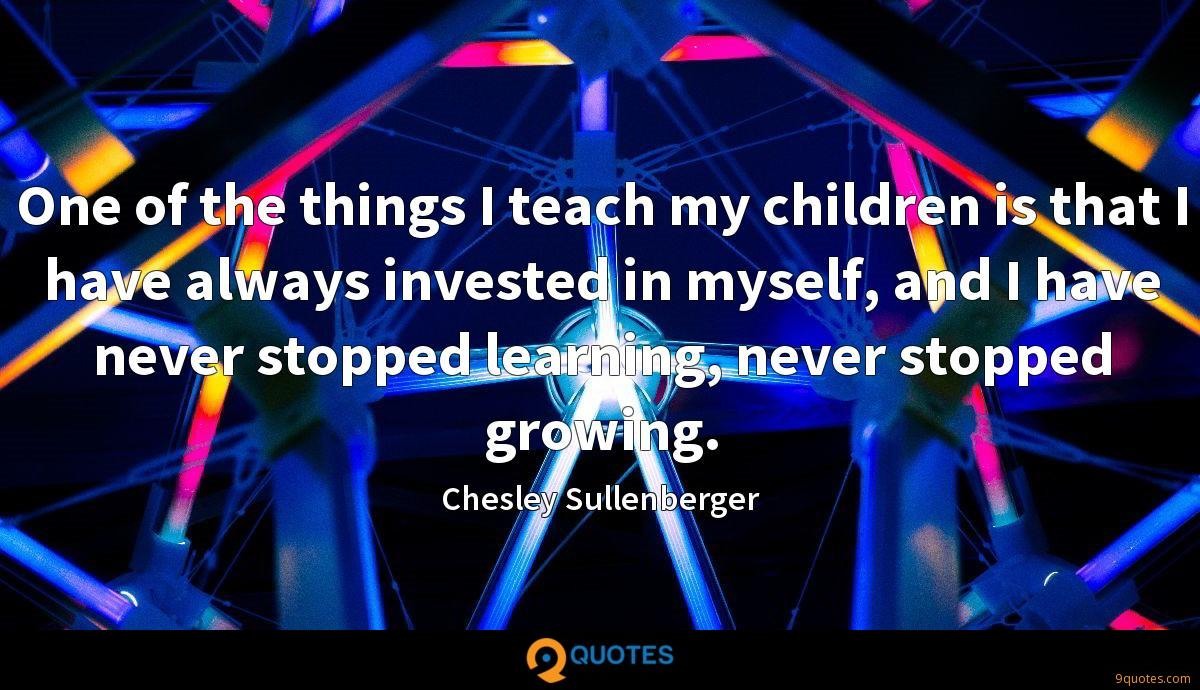 One of the things I teach my children is that I have always invested in myself, and I have never stopped learning, never stopped growing.