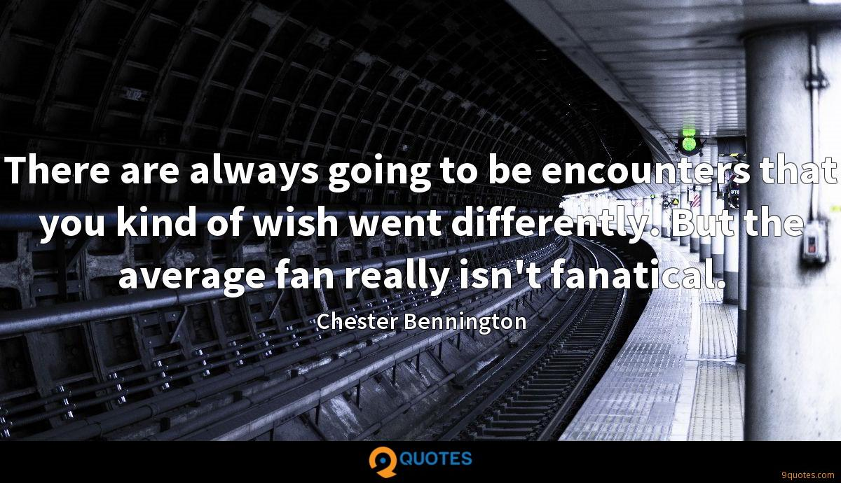 There are always going to be encounters that you kind of wish went differently. But the average fan really isn't fanatical.