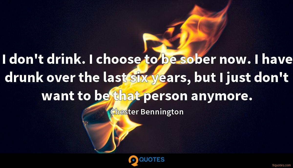 I don't drink. I choose to be sober now. I have drunk over the last six years, but I just don't want to be that person anymore.