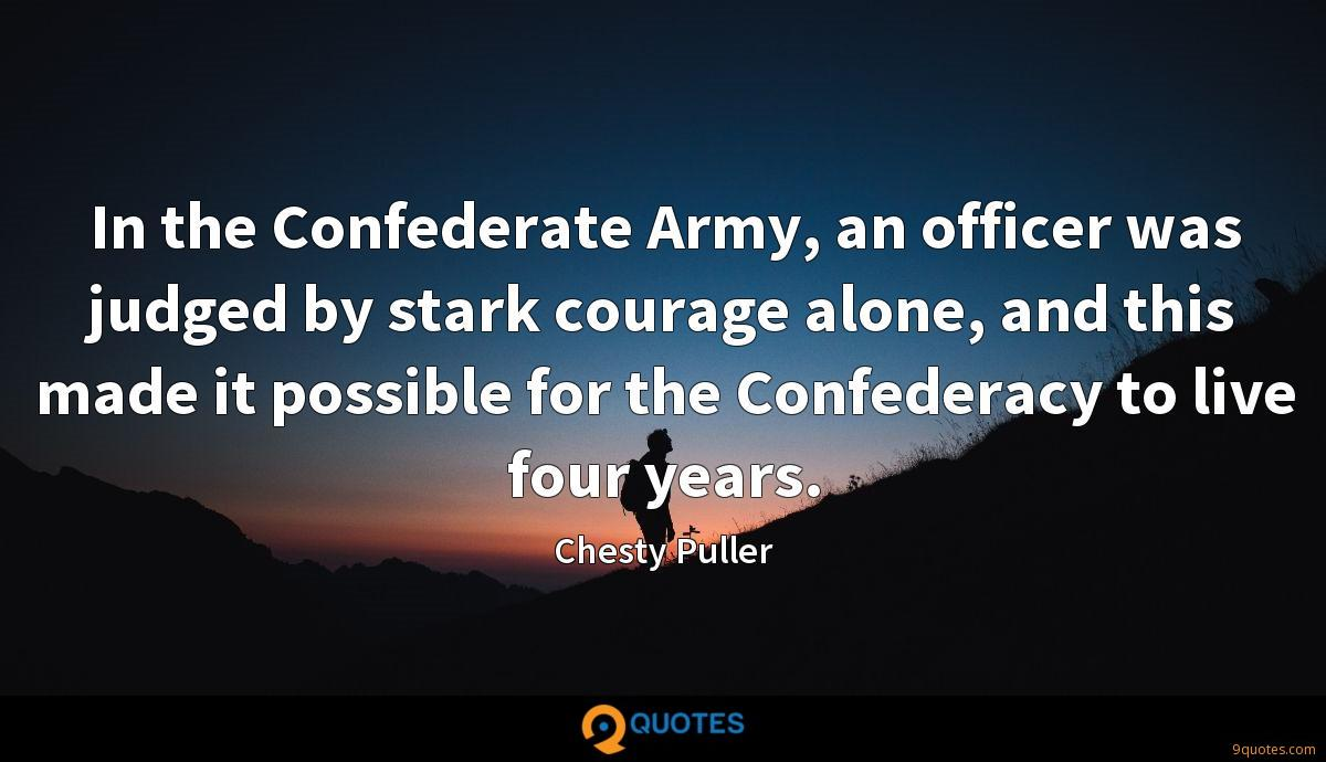 In the Confederate Army, an officer was judged by stark courage alone, and this made it possible for the Confederacy to live four years.