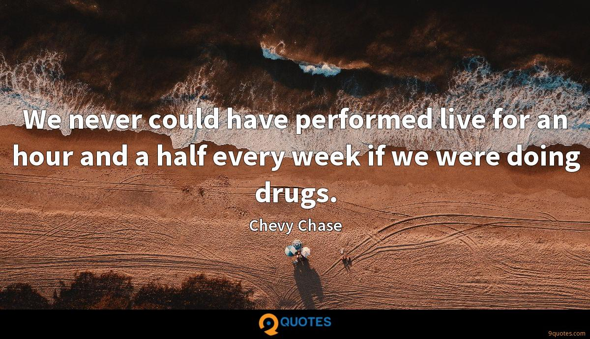 We never could have performed live for an hour and a half every week if we were doing drugs.