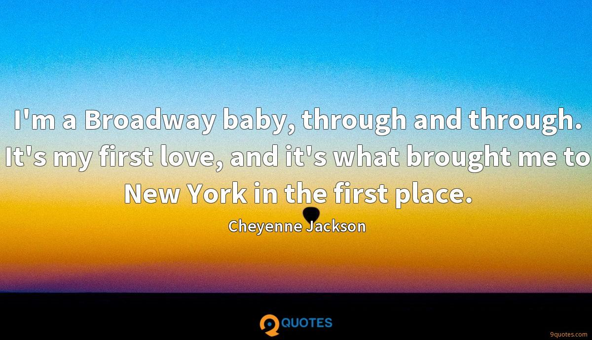 I'm a Broadway baby, through and through. It's my first love, and it's what brought me to New York in the first place.