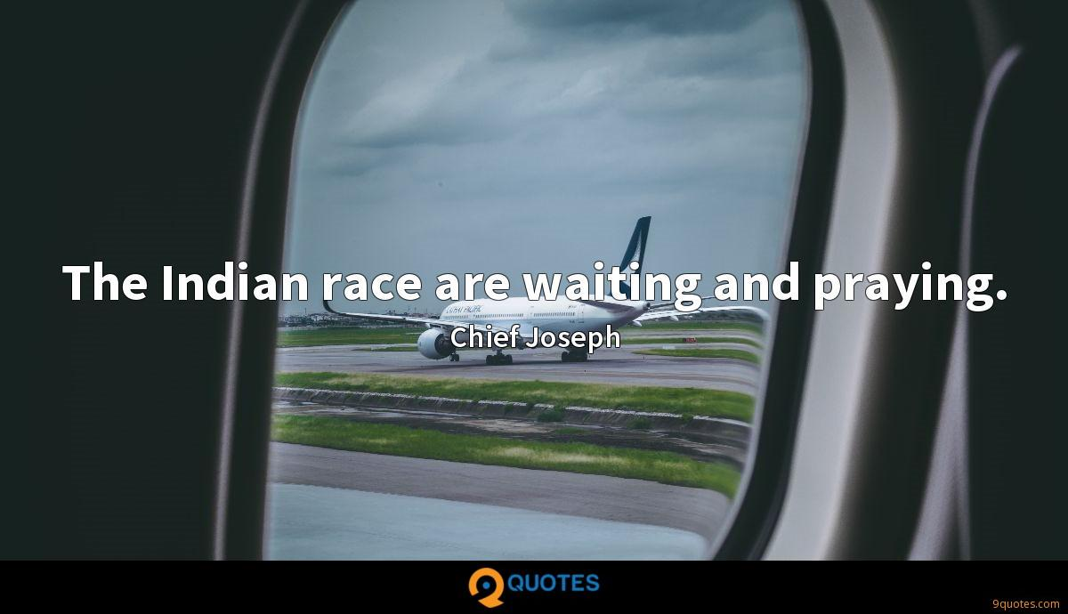 The Indian race are waiting and praying.