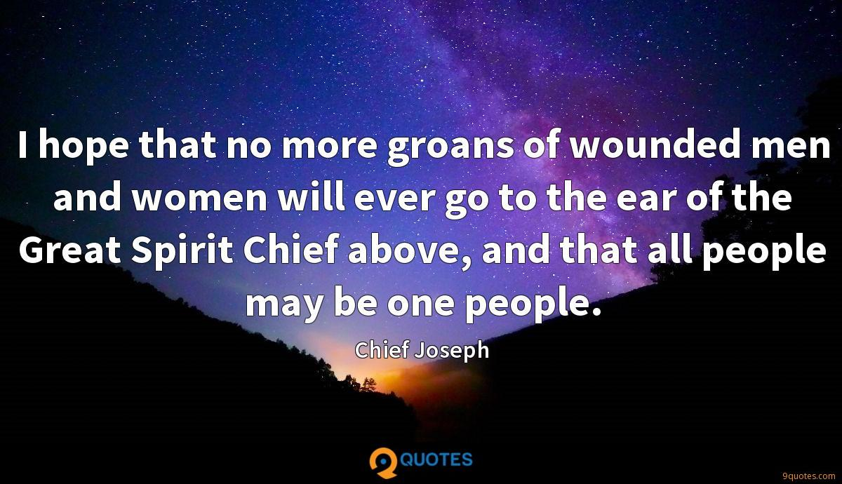 I hope that no more groans of wounded men and women will ever go to the ear of the Great Spirit Chief above, and that all people may be one people.
