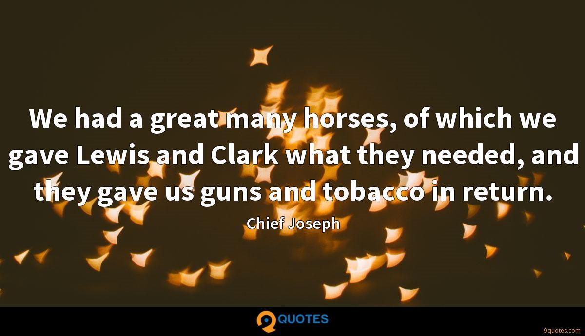 We had a great many horses, of which we gave Lewis and Clark what they needed, and they gave us guns and tobacco in return.