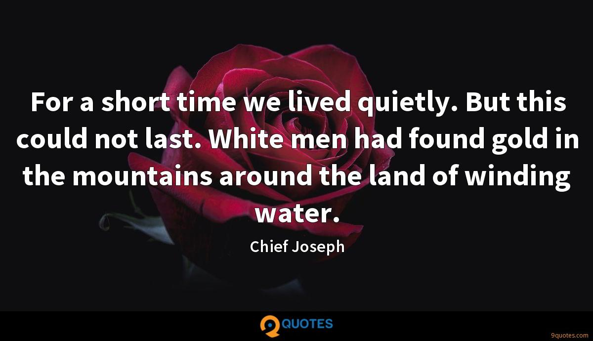 For a short time we lived quietly. But this could not last. White men had found gold in the mountains around the land of winding water.