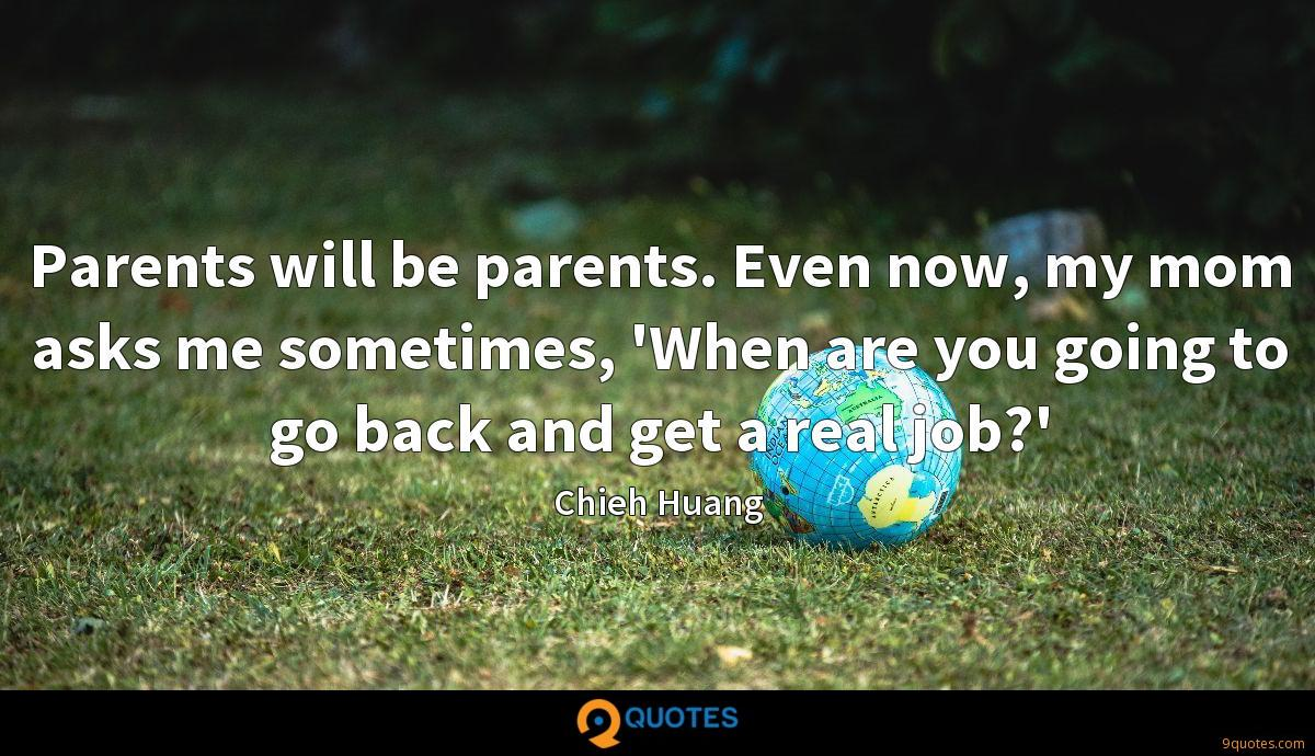 Parents will be parents. Even now, my mom asks me sometimes, 'When are you going to go back and get a real job?'