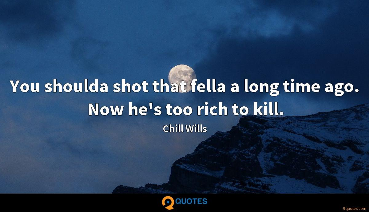 You shoulda shot that fella a long time ago. Now he's too rich to kill.