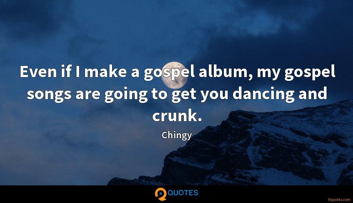 Even if I make a gospel album, my gospel songs are going to get you dancing and crunk.