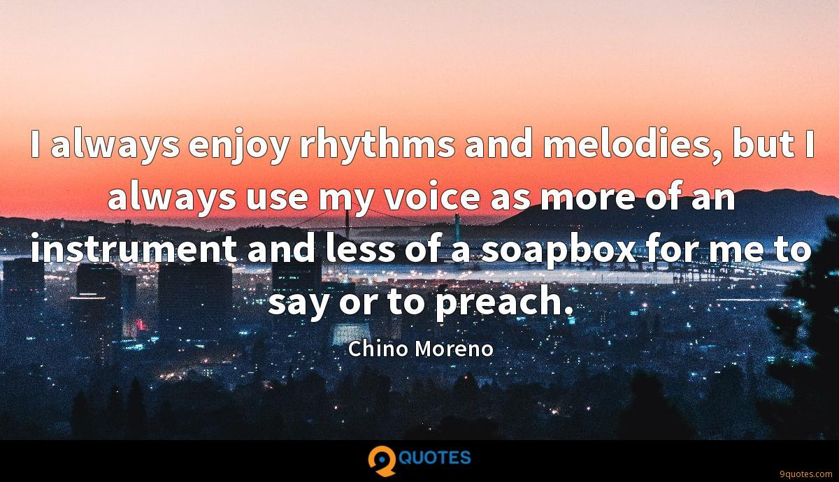 I always enjoy rhythms and melodies, but I always use my voice as more of an instrument and less of a soapbox for me to say or to preach.